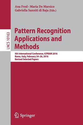 Pattern Recognition Applications and Methods: 5th International Conference, Icpram 2016, Rome, Italy, February 24-26, 2016, Revised Selected Papers - Fred, Ana (Editor), and De Marsico, Maria (Editor), and Sanniti Di Baja, Gabriella (Editor)