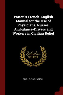 Pattou's French-English Manual for the Use of Physicians, Nurses, Ambulance-Drivers and Workers in Civilian Relief - Pattou, Edith Elting