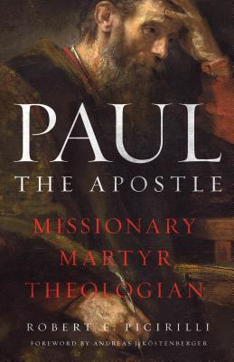 Paul the Apostle: Missionary, Martyr, Theologian - Picirilli, Robert E, and Kostenberger, Andreas J, Dr. (Foreword by)