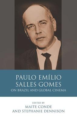 Paulo Emilio Salles Gomes: On Brazil and Global Cinema - Conde, Maite (Editor), and Dennison, Stephanie (Editor)
