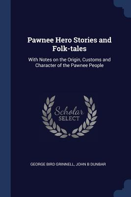 Pawnee Hero Stories and Folk-Tales: With Notes on the Origin, Customs and Character of the Pawnee People - Grinnell, George Bird, and Dunbar, John B