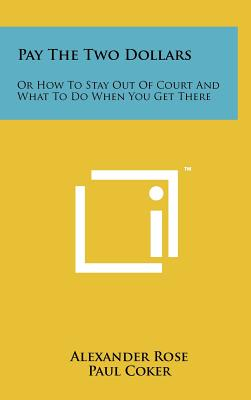 Pay the Two Dollars: Or How to Stay Out of Court and What to Do When You Get There - Rose, Alexander