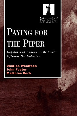 Paying for the Piper: Capital and Labour in Britain's Offshore Oil Industry - Woolfson, Charles, and Foster, John, and Beck, Matthais