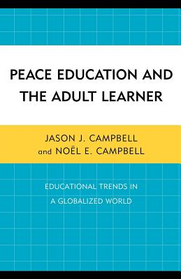 Peace Education and the Adult Learner: Educational Trends in a Globalized World - Campbell, Jason J, and Campbell, No