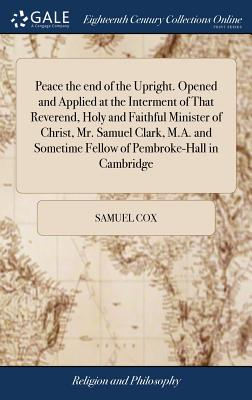 Peace the End of the Upright. Opened and Applied at the Interment of That Reverend, Holy and Faithful Minister of Christ, Mr. Samuel Clark, M.A. and Sometime Fellow of Pembroke-Hall in Cambridge - Cox, Samuel