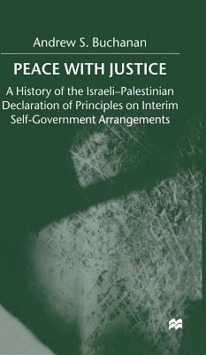 Peace with Justice: A History of the Israeli-Palestinian Declaration of Principles on Interim Self-government Arrangements - Buchanan, Andrew