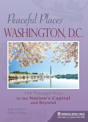 Peaceful Places: Washington, D.C.: 114 Tranquil Sites in the Nation's Capital and Beyond - Colbert, Judy, and Collins, Denis