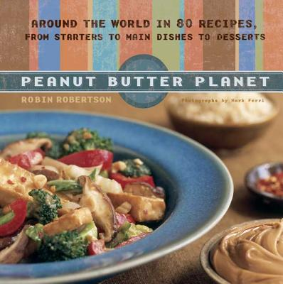 Peanut Butter Planet: Around the World in 80 Recipes, from Starters to Main Dishes to Desserts - Robertson, Robin, and Ferri, Mark (Photographer)