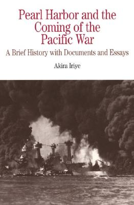 Pearl Harbor and the Coming of the Pacific War: A Brief History with Documents and Essays - Iriye, Akira