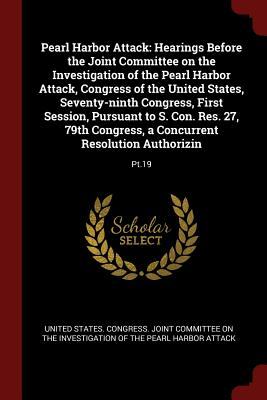 Pearl Harbor Attack: Hearings Before the Joint Committee on the Investigation of the Pearl Harbor Attack, Congress of the United States, Seventy-Ninth Congress, First Session, Pursuant to S. Con. Res. 27, 79th Congress, a Concurrent Resolution... - United States Congress Joint Committee (Creator)