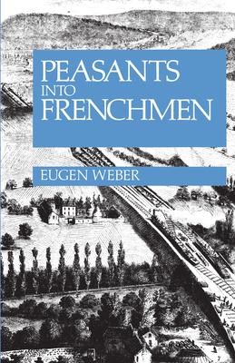 Peasants Into Frenchmen: The Modernization of Rural France, 1870-1914 - Weber, Eugen