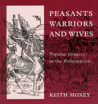 Peasants, Warriors, and Wives: Popular Imagery in the Reformation - Moxey, Keith