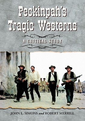 Peckinpah's Tragic Westerns: A Critical Study - Simons, John L, and Merrill, Robert