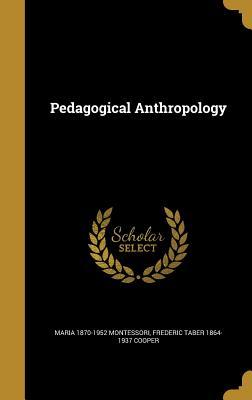 Pedagogical Anthropology - Montessori, Maria 1870-1952, and Cooper, Frederic Taber 1864-1937