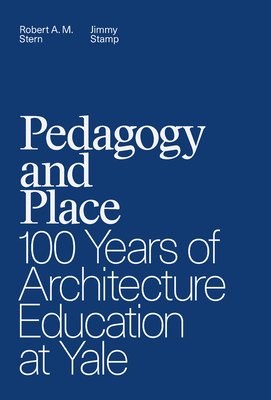 Pedagogy and Place: 100 Years of Architecture Education at Yale - Stern, Robert A M, and Stamp, Jimmy