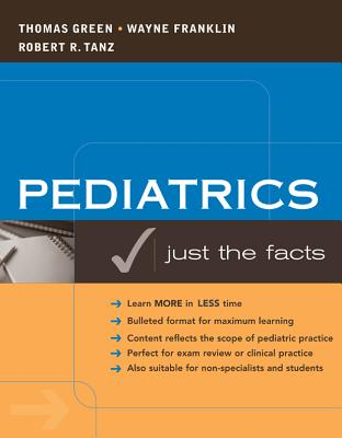 Pediatrics: Just the Facts - Green, Thomas, and Franklin, Wayne, Professor, and Tanz, Robert
