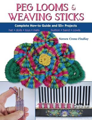 Peg Looms and Weaving Sticks: Complete How-To Guide and 30+ Projects - Crone-Findlay, Noreen
