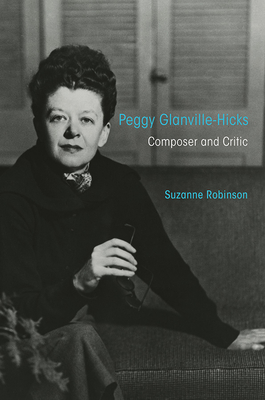 Peggy Glanville-Hicks: Composer and Critic - Robinson, Suzanne