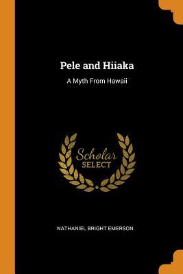 Pele and Hiiaka: A Myth from Hawaii - Emerson, Nathaniel Bright