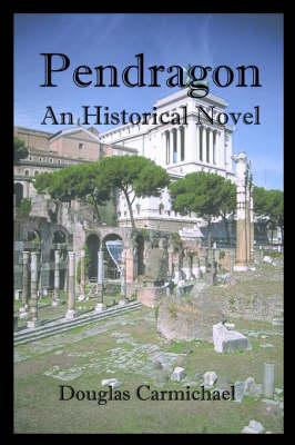 Pendragon: An Historical Novel - Carmichael, Douglas