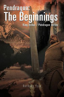 Pendragon: The Beginnings: King Arthur / Pendragon Series - Lyle, Anthony