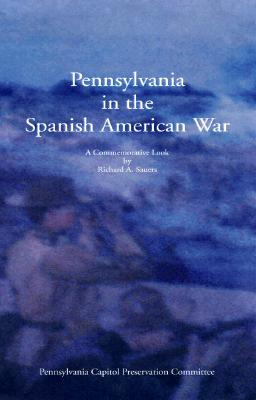 Pennsylvania in the Spanish American War: A Commemorative Look Back - Sauers, Richard, Dr.