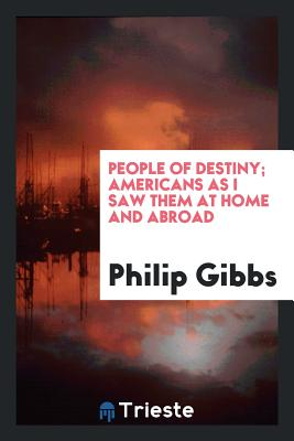 People of Destiny; Americans as I Saw Them at Home and Abroad - Gibbs, Philip