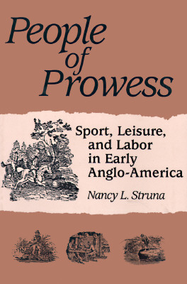 People of Prowess: Sport, Leisure, and Labor in Early Anglo-Amerca - Struna, Nancy L