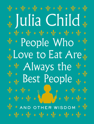People Who Love to Eat Are Always the Best People: And Other Wisdom - Child, Julia
