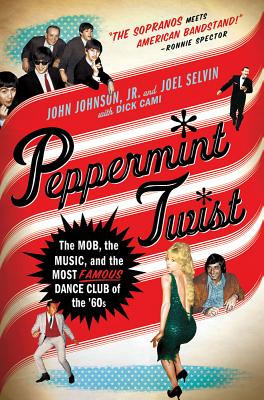 Peppermint Twist: The Mob, the Music, and the Most Famous Dance Club of the '60s - Johnson, John, and Selvin, Joel, and Cami, Dick