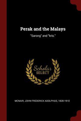 Perak and the Malays: Sarong and Kris. - McNair, John Frederick Adolphus