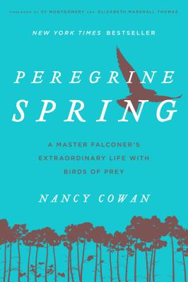 Peregrine Spring: A Master Falconer's Extraordinary Life with Birds of Prey - Cowan, Nancy, and Montgomery, Sy (Foreword by), and Thomas, Elizabeth Marshall (Foreword by)