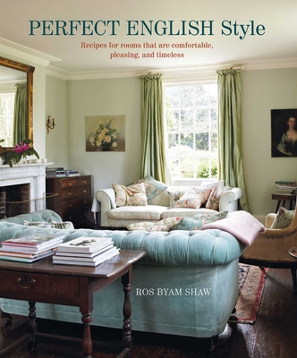 Perfect English Style: Creating Rooms That Are Comfortable, Pleasing and Timeless - Shaw, Ros Byam
