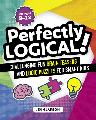 Perfectly Logical!: Challenging Fun Brain Teasers and Logic Puzzles for Smart Kids - Larson, Jenn