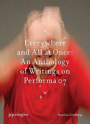 Performa 07: Everywhere and All at Once: An Anthology of Writings - Goldberg, Roselee (Text by), and Wood, Catherine (Text by), and Sanders, Jay (Editor)