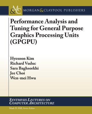 Performance Analysis and Tuning for General Purpose Graphics Processing Units (GPGPU) - Kim, Hyesoon, and Vuduc, Richard, and Baghsorkhi, Sara