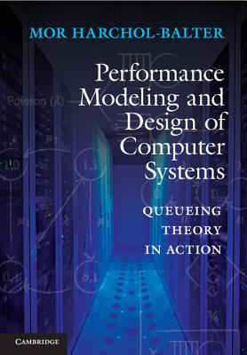 Performance Modeling and Design of Computer Systems: Queueing Theory in Action - Harchol-Balter, Mor