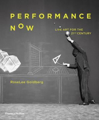 Performance Now: Live Art for the 21st Century - Goldberg, RoseLee