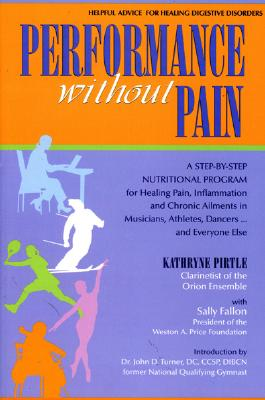 Performance Without Pain: A Step-By-Step Nutritional Program for Healing Pain, Inflammation and Chronic Ailments in Musicians, Athletes, Dancers. . . and Everyone Else - Pirtle, Kathryne