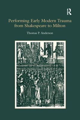 Performing Early Modern Trauma from Shakespeare to Milton - Anderson, Thomas P.