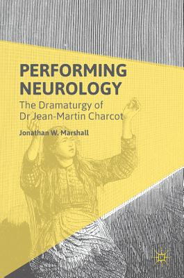 Performing Neurology: The Dramaturgy of Dr Jean-Martin Charcot - Marshall, Jonathan W
