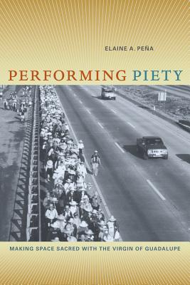 Performing Piety: Making Space Sacred with the Virgin of Guadalupe - Pena, Elaine A