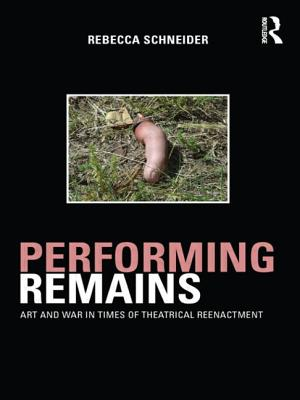 Performing Remains: Art and War in Times of Theatrical Reenactment - Schneider, Rebecca