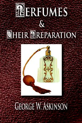 Perfumes and Their Preparation - Askinson, George William