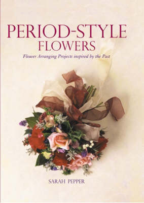 Period Style Flowers: Flower Arranging Projects Inspired by the Past - Pepper, Sarah