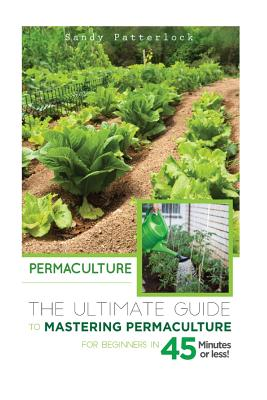 Permaculture: The Ultimate Guide to Mastering Permaculture for Beginners in 45 Minutes or Less! - Patterlock, Sandy