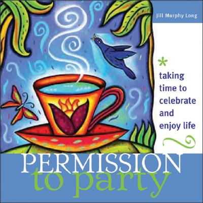 Permission to Party: Taking Time to Celebrate and Enjoy Life - Long, Jill Murphy