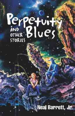 Perpetuity Blues and Other Stories - Barrett, Jr, and Barrett, Neal, Jr.