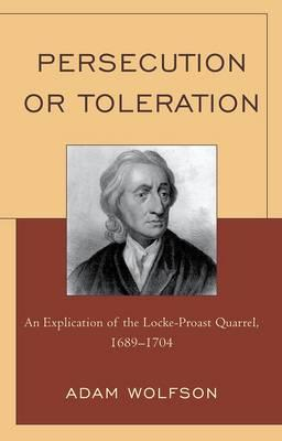 Persecution or Toleration: An Explication of the Locke-Proast Quarrel, 1689-1704 - Wolfson, Adam