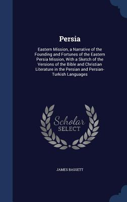 Persia: Eastern Mission, a Narrative of the Founding and Fortunes of the Eastern Persia Mission, with a Sketch of the Versions of the Bible and Christian Literature in the Persian and Persian-Turkish Languages - Bassett, James